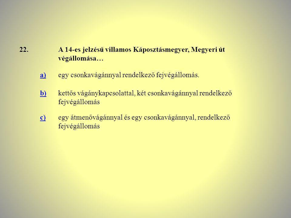 22.A 14-es jelzésű villamos Káposztásmegyer, Megyeri út végállomása… a)egy csonkavágánnyal rendelkező fejvégállomás. b)kettős vágánykapcsolattal, két
