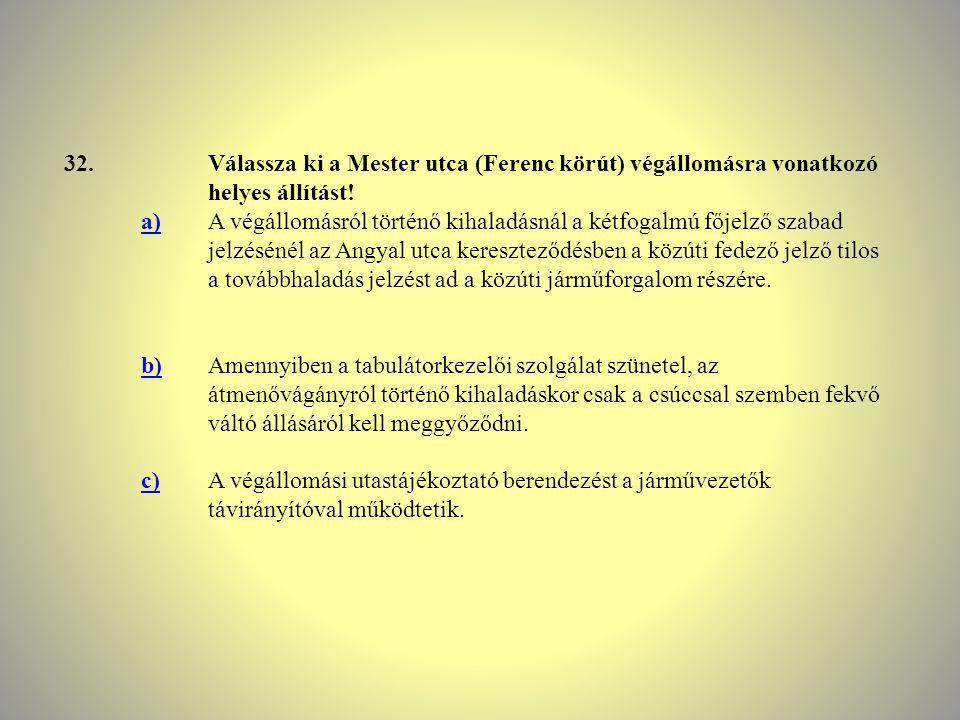 32.Válassza ki a Mester utca (Ferenc körút) végállomásra vonatkozó helyes állítást! a)A végállomásról történő kihaladásnál a kétfogalmú főjelző szabad