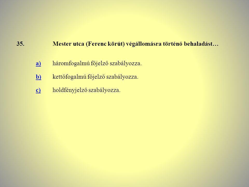 35.Mester utca (Ferenc körút) végállomásra történő behaladást… a)háromfogalmú főjelző szabályozza. b)kettőfogalmú főjelző szabályozza. c)holdfényjelző