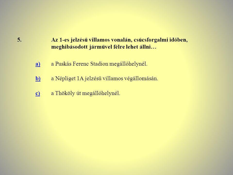 5.Az 1-es jelzésű villamos vonalán, csúcsforgalmi időben, meghibásodott járművel félre lehet állni… a)a Puskás Ferenc Stadion megállóhelynél. b)a Népl