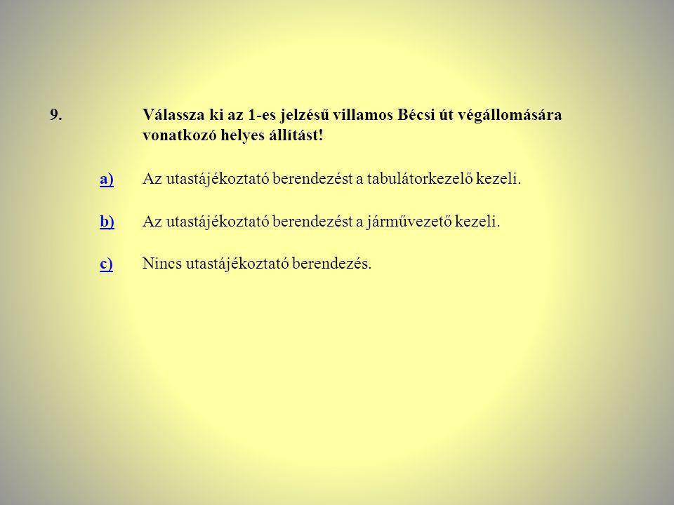 9.Válassza ki az 1-es jelzésű villamos Bécsi út végállomására vonatkozó helyes állítást! a)Az utastájékoztató berendezést a tabulátorkezelő kezeli. b)