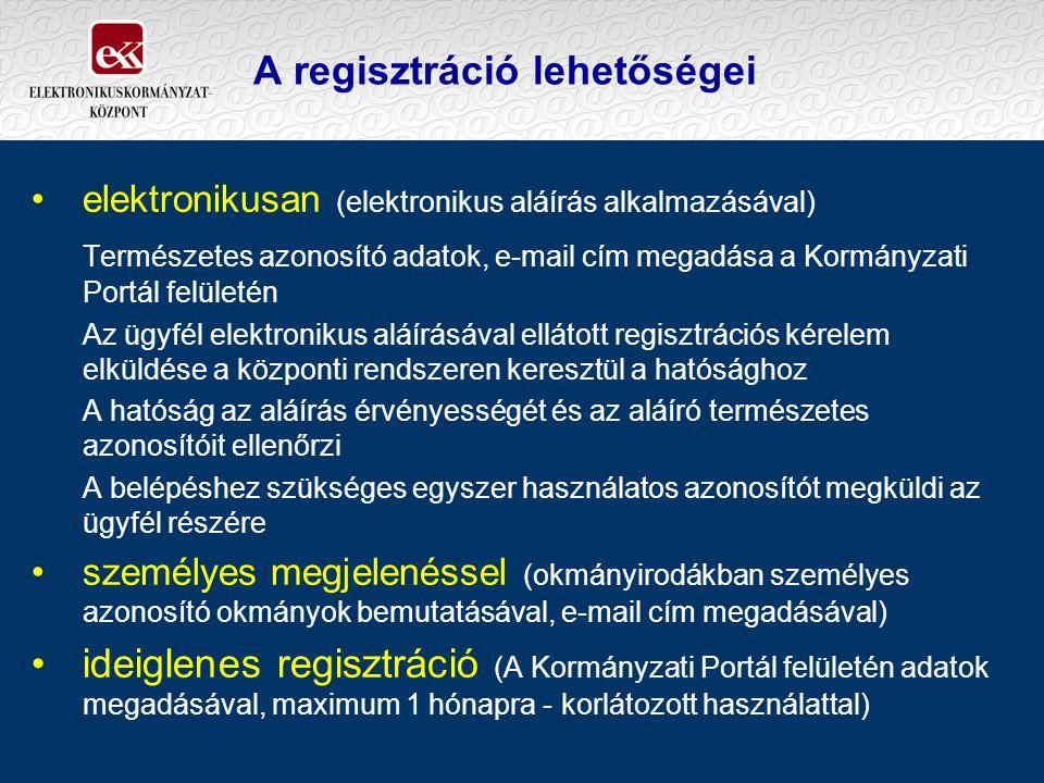 A regisztráció lehetőségei elektronikusan (elektronikus aláírás alkalmazásával) Természetes azonosító adatok, e-mail cím megadása a Kormányzati Portál felületén Az ügyfél elektronikus aláírásával ellátott regisztrációs kérelem elküldése a központi rendszeren keresztül a hatósághoz A hatóság az aláírás érvényességét és az aláíró természetes azonosítóit ellenőrzi A belépéshez szükséges egyszer használatos azonosítót megküldi az ügyfél részére személyes megjelenéssel (okmányirodákban személyes azonosító okmányok bemutatásával, e-mail cím megadásával) ideiglenes regisztráció (A Kormányzati Portál felületén adatok megadásával, maximum 1 hónapra - korlátozott használattal)