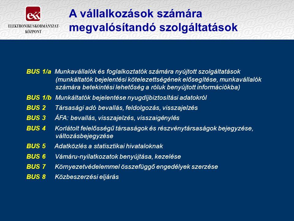 A vállalkozások számára megvalósítandó szolgáltatások BUS 1/a Munkavállalók és foglalkoztatók számára nyújtott szolgáltatások (munkáltatók bejelentési kötelezettségének elősegítése, munkavállalók számára betekintési lehetőség a róluk benyújtott információkba) BUS 1/b Munkáltatók bejelentése nyugdíjbiztosítási adatokról BUS 2 Társasági adó bevallás, feldolgozás, visszajelzés BUS 3 ÁFA: bevallás, visszajelzés, visszaigénylés BUS 4 Korlátolt felelősségű társaságok és részvénytársaságok bejegyzése, változásbejegyzése BUS 5 Adatközlés a statisztikai hivataloknak BUS 6 Vámáru-nyilatkozatok benyújtása, kezelése BUS 7 Környezetvédelemmel összefüggő engedélyek szerzése BUS 8 Közbeszerzési eljárás