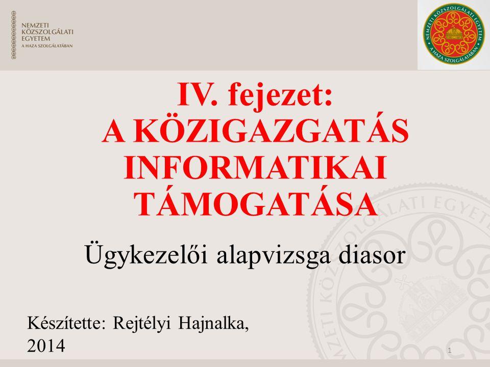 IV. fejezet: A KÖZIGAZGATÁS INFORMATIKAI TÁMOGATÁSA Ügykezelői alapvizsga diasor 1 Készítette: Rejtélyi Hajnalka, 2014