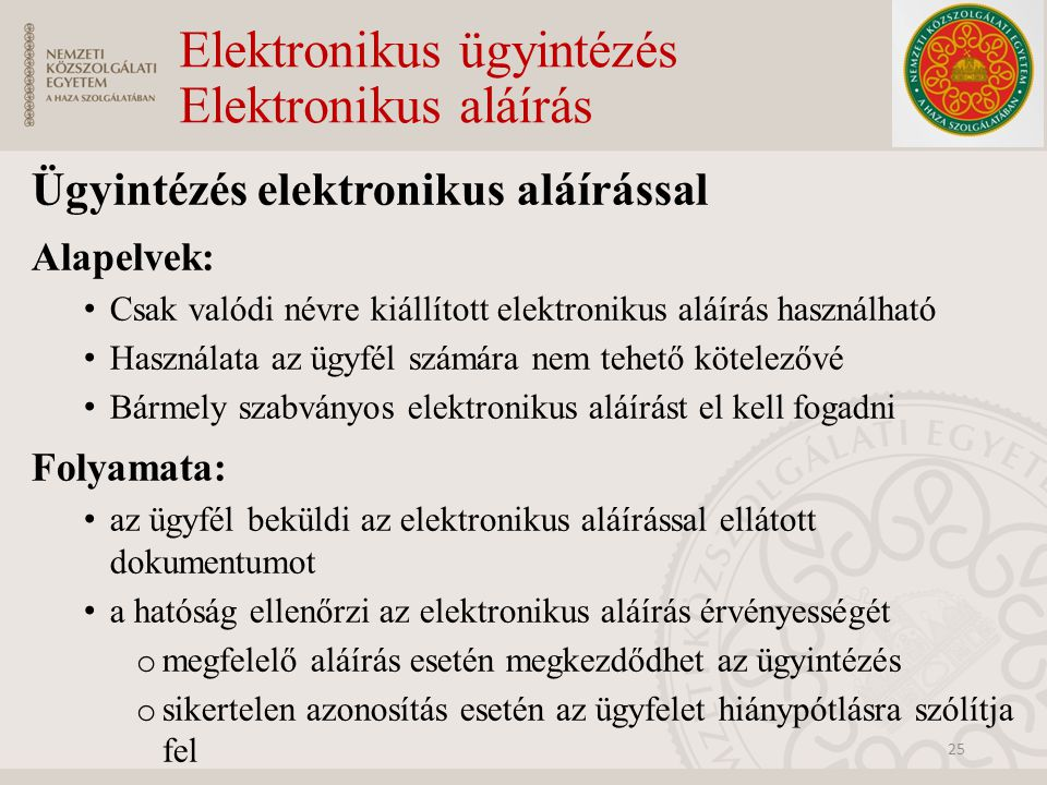 Elektronikus ügyintézés Elektronikus aláírás Ügyintézés elektronikus aláírással Alapelvek: Csak valódi névre kiállított elektronikus aláírás használha