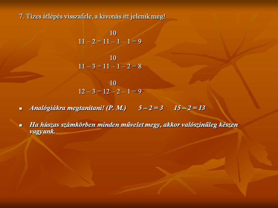 7. Tízes átlépés visszafele, a kivonás itt jelenik meg! 10 10 11 – 2 = 11 – 1 – 1 = 9 11 – 2 = 11 – 1 – 1 = 9 10 10 11 – 3 = 11 – 1 – 2 = 8 11 – 3 = 1