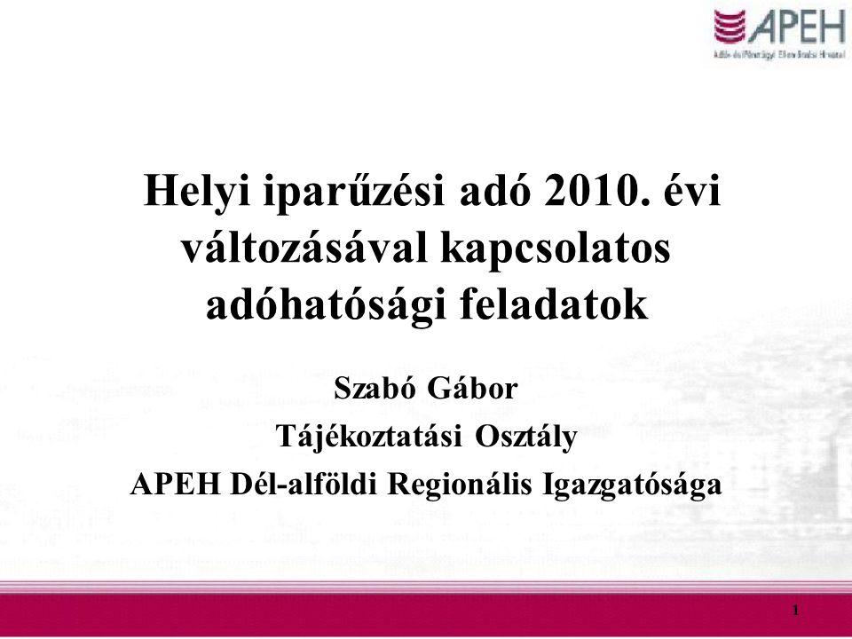 1 Helyi iparűzési adó 2010. évi változásával kapcsolatos adóhatósági feladatok Szabó Gábor Tájékoztatási Osztály APEH Dél-alföldi Regionális Igazgatós
