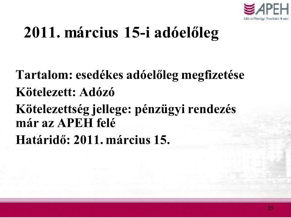 23 2011. március 15-i adóelőleg Tartalom: esedékes adóelőleg megfizetése Kötelezett: Adózó Kötelezettség jellege: pénzügyi rendezés már az APEH felé H
