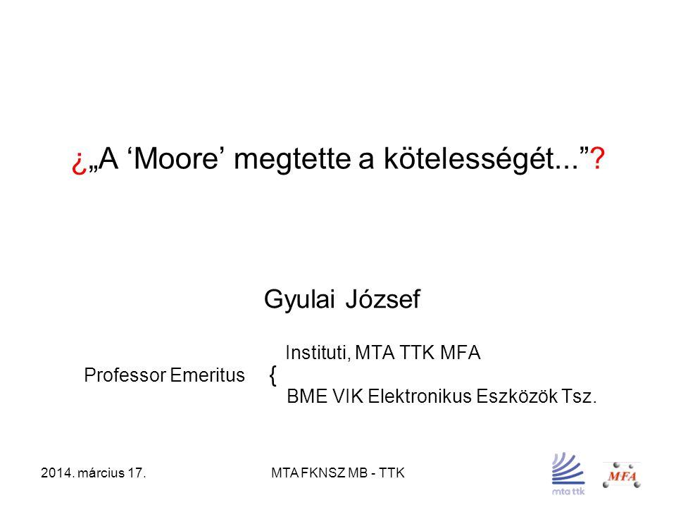 """2014. március 17.MTA FKNSZ MB - TTK ¿""""A 'Moore' megtette a kötelességét...""""? Gyulai József Instituti, MTA TTK MFA Professor Emeritus { BME VIK Elektro"""