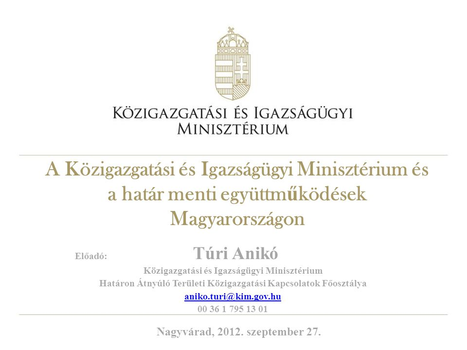 A Közigazgatási és Igazságügyi Minisztérium és a határ menti együttm ű ködések Magyarországon Előadó: Túri Anikó Közigazgatási és Igazságügyi Miniszté