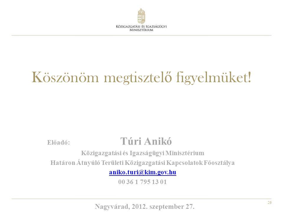 26 Köszönöm megtisztel ő figyelmüket! Előadó: Túri Anikó Közigazgatási és Igazságügyi Minisztérium Határon Átnyúló Területi Közigazgatási Kapcsolatok