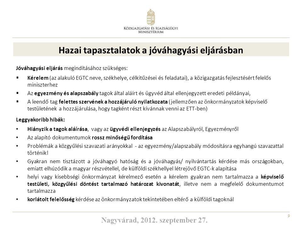 10 1082/2006 EK rendelet felülvizsgálat A Bizottság 2011 októberében hozta nyilvánosságra a rendelet felülvizsgálatával kapcsolatos álláspontját Módosítások: ► Tagságra ► Csoportosulás egyezményének és alapszabályának tartalmára ► Nemzeti hatóságok általi jóváhagyás folyamatára ► A foglalkoztatás és a közbeszerzés tekintetében irányadó jogra ► Az eltérő pénzügyi felelősséget vállaló tagoknak a csoportosulással való viszonyaira ► Kommunikációra Magyarország javaslatai: a már megalakult ETT-hez való csatlakozás szabályainak további egyszerűsítése módosítás részletesebb kidolgozása a pénzügyi felelősségre vonatkozóan Jóváhagyó hatóságok találkozójának – éves jellegű – megrendezése Jóváhagyási eljárás 3 hónapos időtartam Kiemelten támogatjuk a Régiók Bizottságának álláspontját, hogy az ETT-ket, mint az európai területi együttműködési politika végrehajtásának választható eszközét az Európai Bizottság fokozottabban vegye figyelembe + nagyobb mértékben illessze be Nagyvárad, 2012.