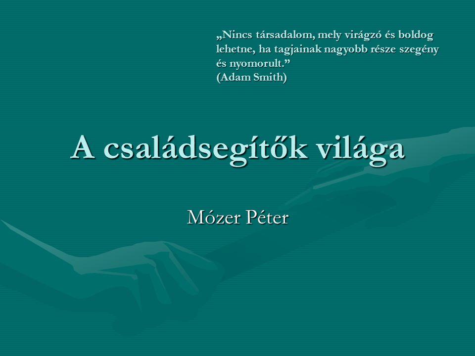 """A családsegítők világa Mózer Péter """"Nincs társadalom, mely virágzó és boldog lehetne, ha tagjainak nagyobb része szegény és nyomorult. (Adam Smith)"""