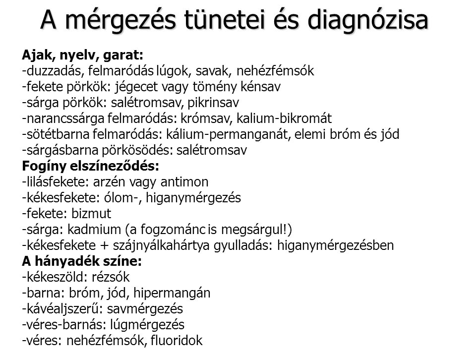 A mérgezés tünetei és diagnózisa A bőr színének elváltozásai: -sápadt: kokain, nikotin, opiátok -kipirult: atropin, nikotinsav, szkopolamin, nitroglicerin -élénkpiros: cián, szénmonoxid -sárga: pikrinsav -sárgaság: májmérgek (arzén, foszfor, széntetraklorid) -szederjes: nitrózus gázok, opiátok, széndioxid A bőrfelszín jellegzetességei -száraz: atropin, muszkaridin, szkopolamin -nyirkos: kolinészteráz gátlók, muszkarin, nikotin, opiátok -bő verejték: aconitin, muszkarin -csalánkiütés: atropin, kinin, allergia -hólyag: szénmonoxid, hólyaghúzók (Lewisit, mustárgáz) -fekély: maró anyag, elemi bróm és jód, fluorhidrogén -többszörös bőrvérzés: benzol, foszfor, széntetraklorid A lehelet szaga: -fokhagymaszag: arzén, foszfor, tellur mérgezés -acetonszag: aceton, metilakohol, izo-propilakohol