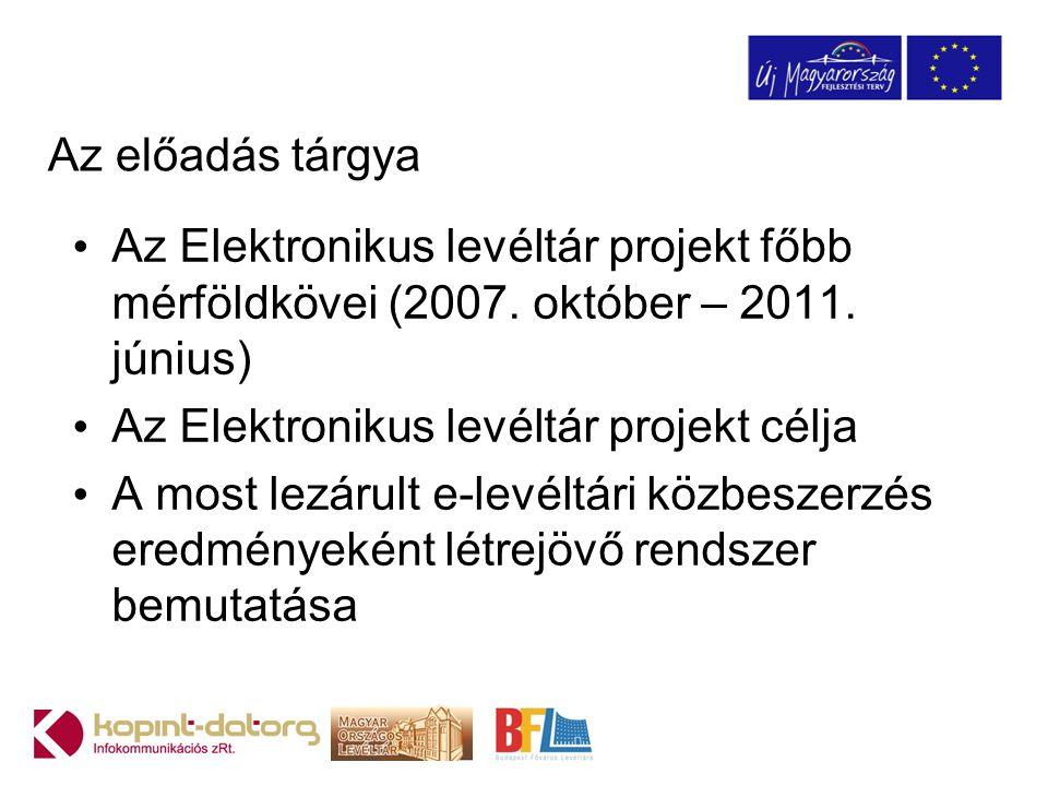 Az előadás tárgya Az Elektronikus levéltár projekt főbb mérföldkövei (2007. október – 2011. június) Az Elektronikus levéltár projekt célja A most lezá