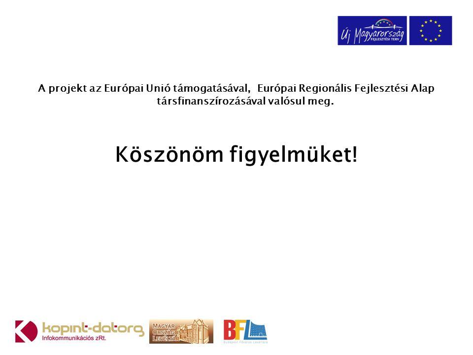 A projekt az Európai Unió támogatásával, Európai Regionális Fejlesztési Alap társfinanszírozásával valósul meg. Köszönöm figyelmüket!