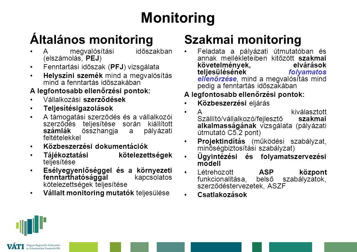 Monitoring Általános monitoring A megvalósítási időszakban (elszámolás, PEJ) Fenntartási időszak (PFJ) vizsgálata Helyszíni szemék mind a megvalósítás mind a fenntartás időszakában A legfontosabb ellenőrzési pontok: Vállalkozási szerződések Teljesítésigazolások A támogatási szerződés és a vállalkozói szerződés teljesítése során kiállított számlák összhangja a pályázati feltételekkel Közbeszerzési dokumentációk Tájékoztatási kötelezettségek teljesítése Esélyegyenlőséggel és a környezeti fenntarthatósággal kapcsolatos kötelezettségek teljesítése Vállalt monitoring mutatók teljesülése Szakmai monitoring Feladata a pályázati útmutatóban és annak mellékleteiben kitőzött szakmai követelmények, elvárások teljesülésének folyamatos ellenőrzése, mind a megvalósítás mind pedig a fenntartás időszakában A legfontosabb ellenőrzési pontok: Közbeszerzési eljárás A kiválasztott Szállító/vállalkozó/fejlesztő szakmai alkalmasságának vizsgálata (pályázati útmutató C5.2 pont) Projektindítás (működési szabályzat, minőségbiztosítási szabályzat) Ügyintézési és folyamatszervezési modell Létrehozott ASP központ funkcionalitása, belső szabályzatok, szerződéstervezetek, ASZF Csatlakozások
