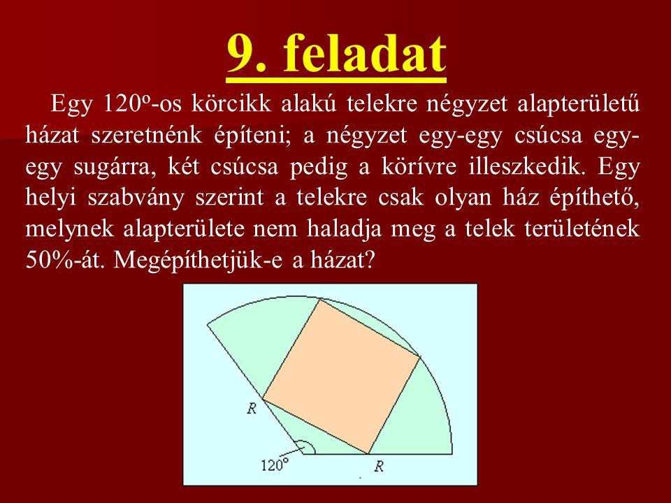 9. feladat Egy 120 o -os körcikk alakú telekre négyzet alapterületű házat szeretnénk építeni; a négyzet egy-egy csúcsa egy- egy sugárra, két csúcsa pe