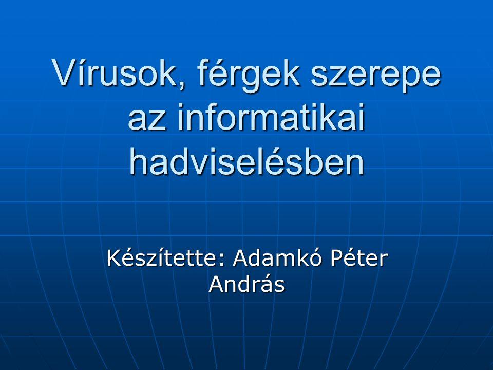 Vírusok, férgek szerepe az informatikai hadviselésben Készítette: Adamkó Péter András