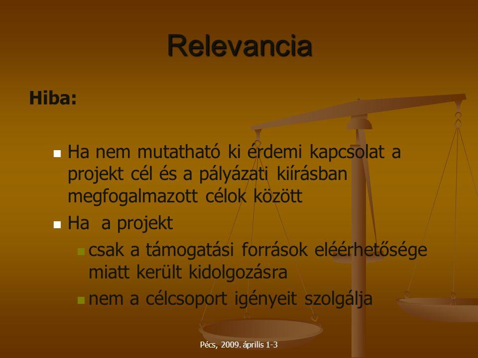 Pécs, 2009. április 1-3 Relevancia Hiba: Ha nem mutatható ki érdemi kapcsolat a projekt cél és a pályázati kiírásban megfogalmazott célok között Ha a