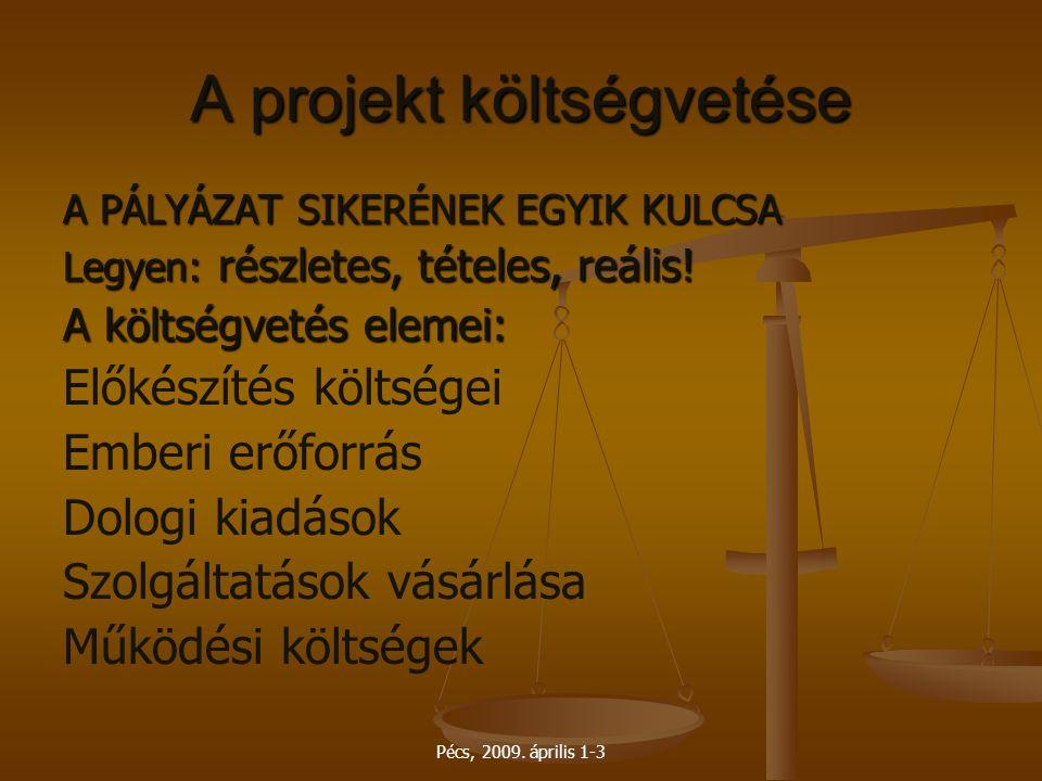 Pécs, 2009. április 1-3 A projekt költségvetése A PÁLYÁZAT SIKERÉNEK EGYIK KULCSA Legyen: részletes, tételes, reális! A költségvetés elemei: Előkészít