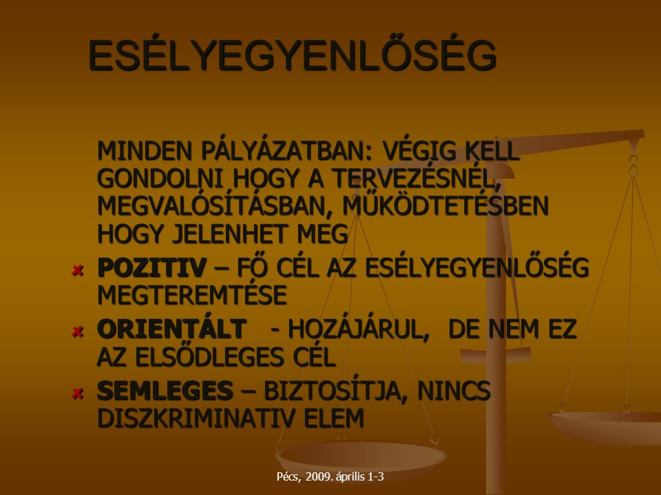 Pécs, 2009. április 1-3 ESÉLYEGYENLŐSÉG MINDEN PÁLYÁZATBAN: VÉGIG KELL GONDOLNI HOGY A TERVEZÉSNÉL, MEGVALÓSÍTÁSBAN, MŰKÖDTETÉSBEN HOGY JELENHET MEG P