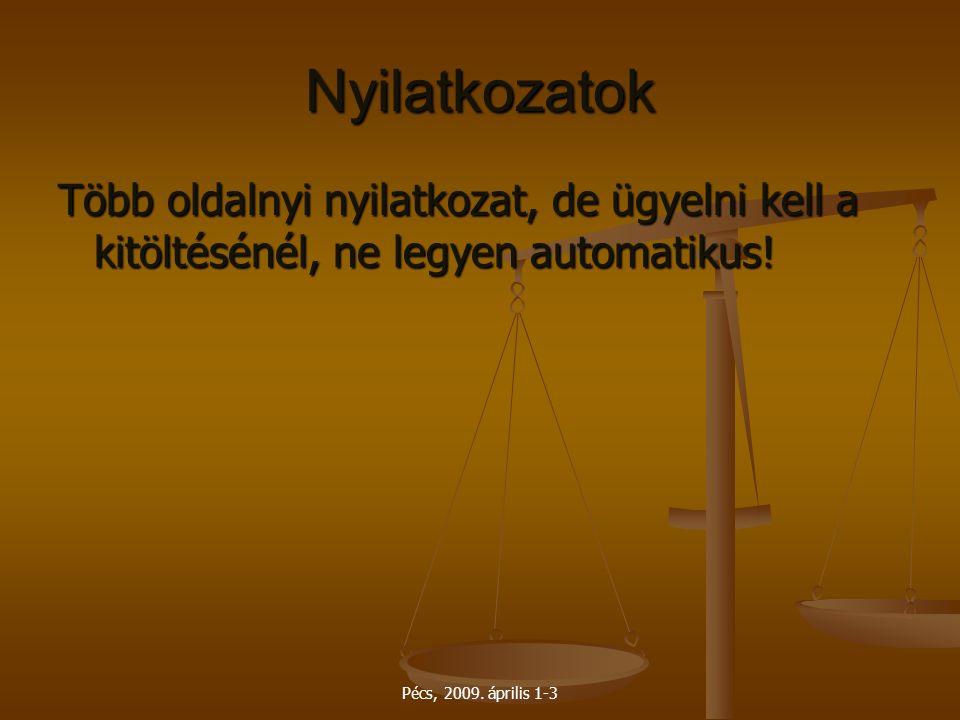 Pécs, 2009. április 1-3 Nyilatkozatok Több oldalnyi nyilatkozat, de ügyelni kell a kitöltésénél, ne legyen automatikus!