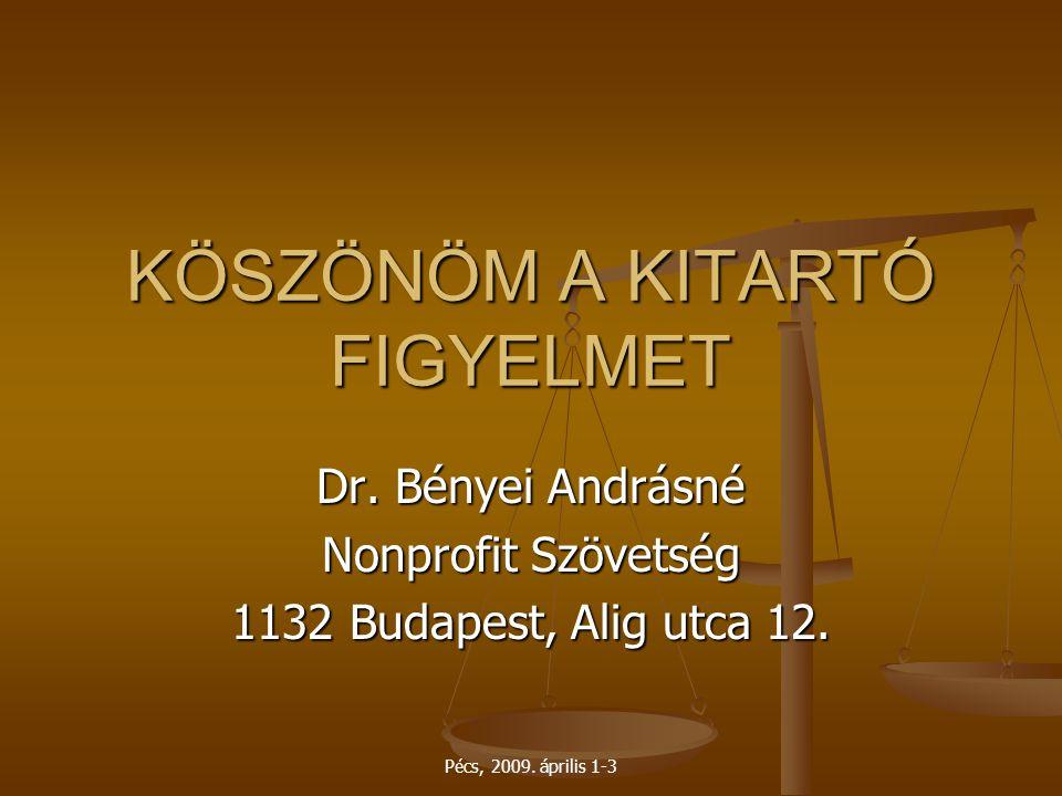 Pécs, 2009. április 1-3 KÖSZÖNÖM A KITARTÓ FIGYELMET Dr. Bényei Andrásné Nonprofit Szövetség 1132 Budapest, Alig utca 12.