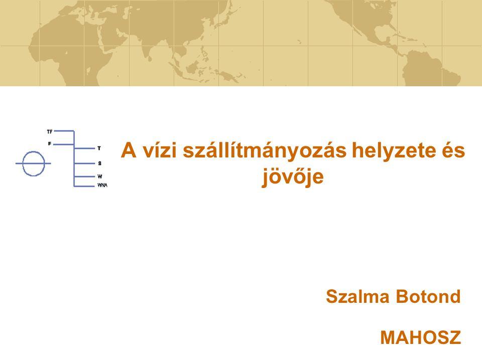 A vízi szállítmányozás helyzete és jövője Szalma Botond MAHOSZ