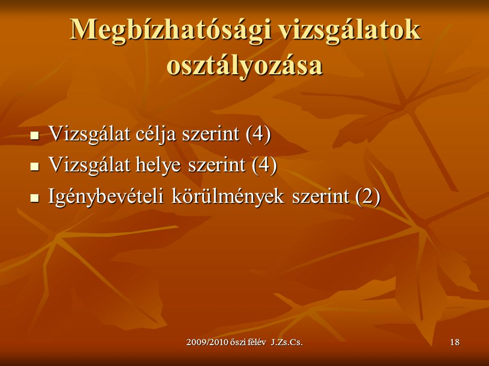 2009/2010 őszi félév J.Zs.Cs.18 Megbízhatósági vizsgálatok osztályozása Vizsgálat célja szerint (4) Vizsgálat célja szerint (4) Vizsgálat helye szerin