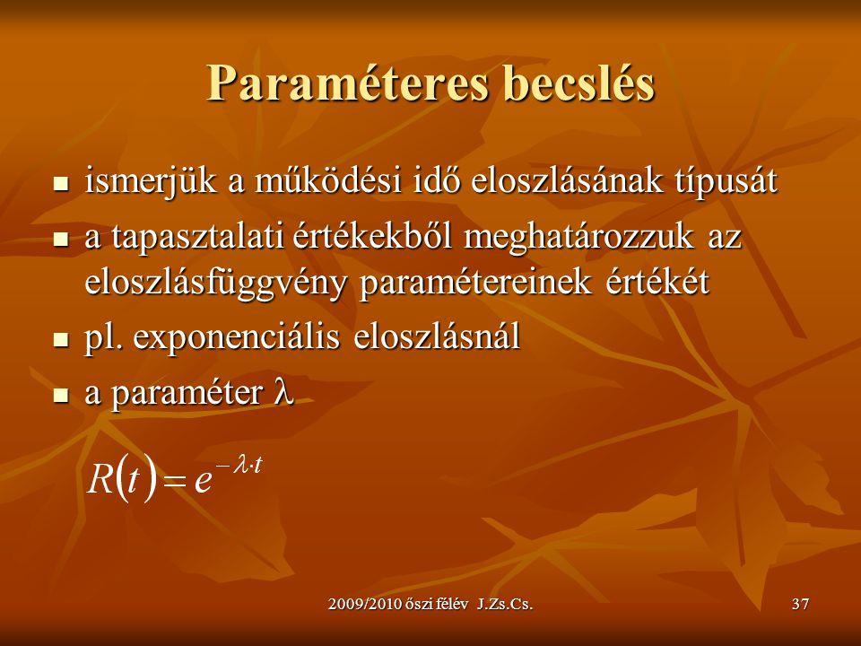 2009/2010 őszi félév J.Zs.Cs.37 Paraméteres becslés ismerjük a működési idő eloszlásának típusát ismerjük a működési idő eloszlásának típusát a tapasztalati értékekből meghatározzuk az eloszlásfüggvény paramétereinek értékét a tapasztalati értékekből meghatározzuk az eloszlásfüggvény paramétereinek értékét pl.