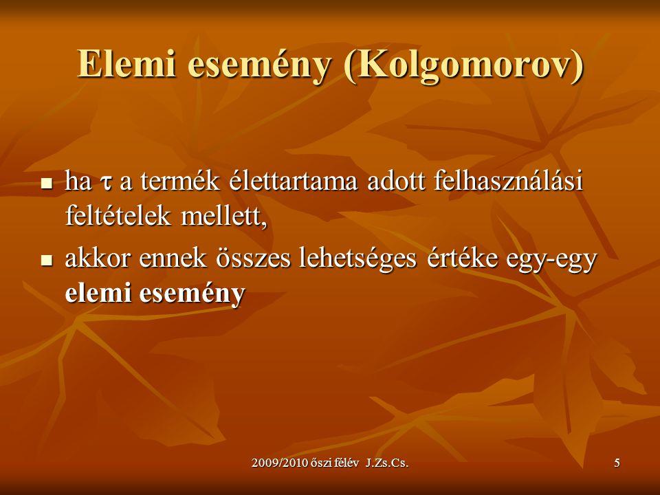 2009/2010 őszi félév J.Zs.Cs.5 Elemi esemény (Kolgomorov) ha  a termék élettartama adott felhasználási feltételek mellett, ha  a termék élettartama adott felhasználási feltételek mellett, akkor ennek összes lehetséges értéke egy-egy elemi esemény akkor ennek összes lehetséges értéke egy-egy elemi esemény