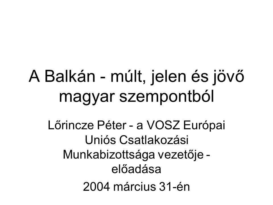 A Balkán - múlt, jelen és jövő magyar szempontból Lőrincze Péter - a VOSZ Európai Uniós Csatlakozási Munkabizottsága vezetője - előadása 2004 március 31-én