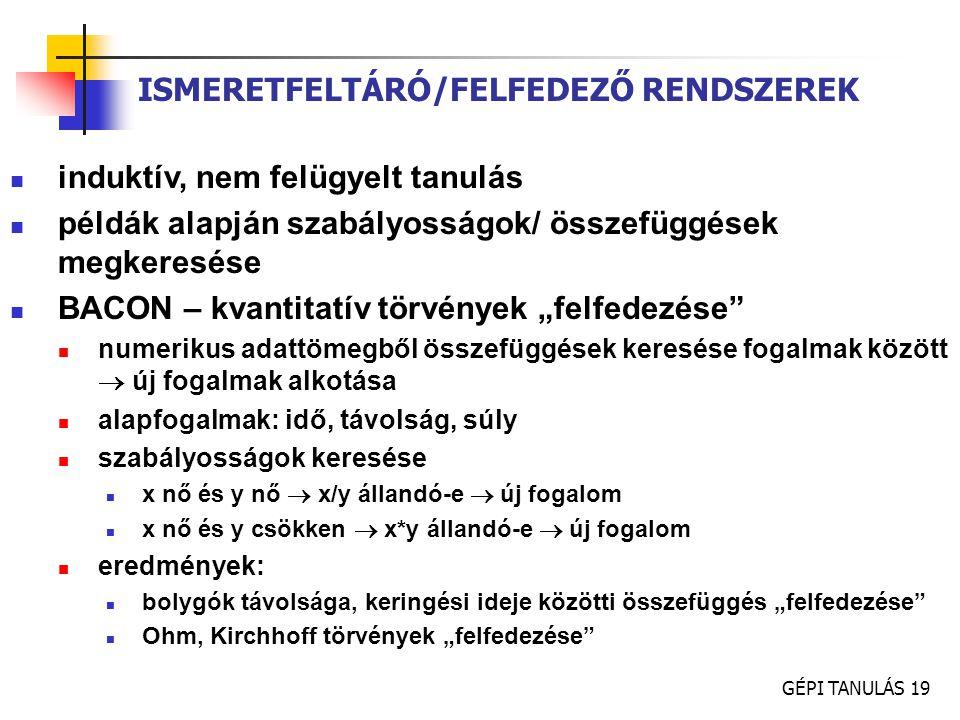 GÉPI TANULÁS 19 ISMERETFELTÁRÓ/FELFEDEZŐ RENDSZEREK induktív, nem felügyelt tanulás példák alapján szabályosságok/ összefüggések megkeresése BACON – k