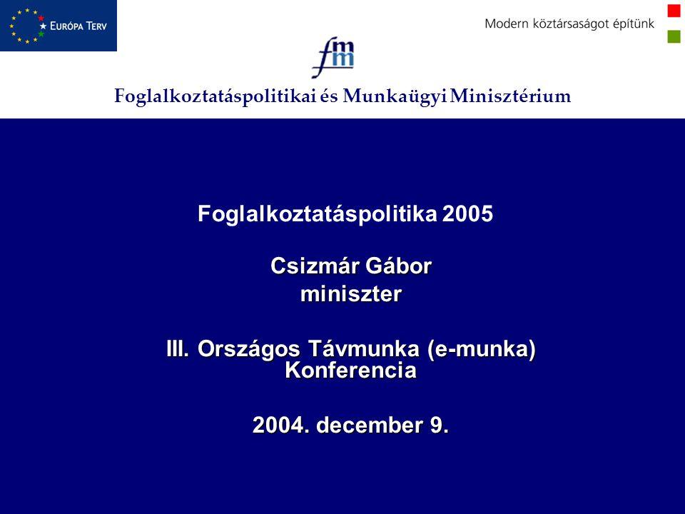 Foglalkoztatáspolitikai és Munkaügyi Minisztérium Foglalkoztatáspolitika 2005 Csizmár Gábor miniszter III. Országos Távmunka (e-munka) Konferencia 200