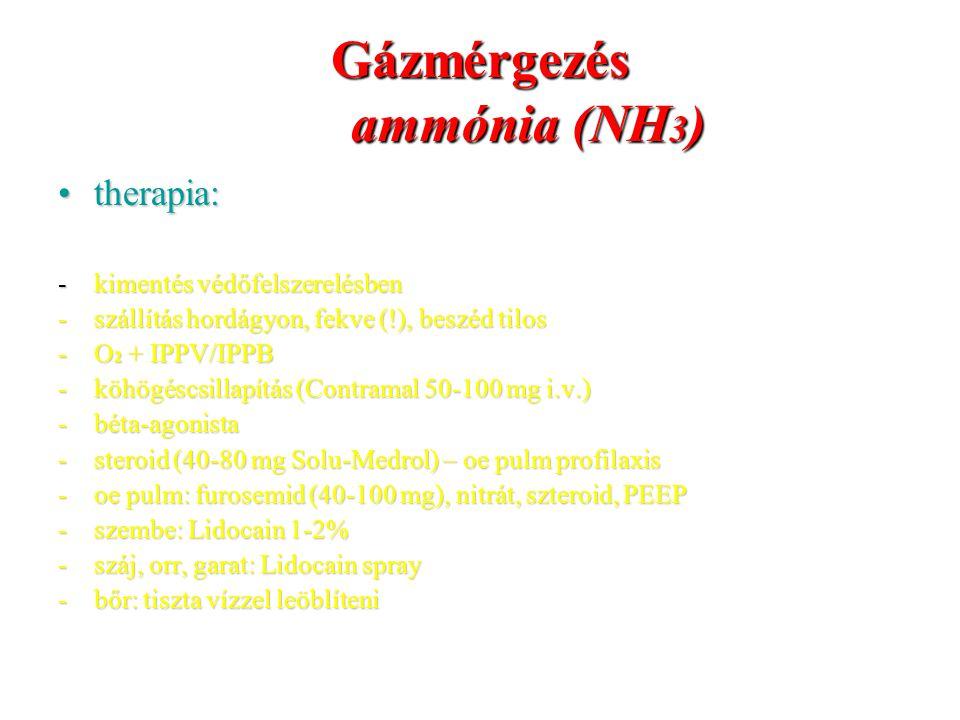 Gázmérgezés ammónia (NH 3 ) therapia:therapia: -kimentés védőfelszerelésben -szállítás hordágyon, fekve (!), beszéd tilos -O 2 + IPPV/IPPB -köhögéscsi