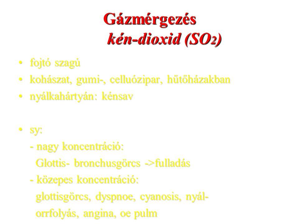 Gázmérgezés kén-dioxid (SO 2 ) fojtó szagúfojtó szagú kohászat, gumi-, celluózipar, hűtőházakbankohászat, gumi-, celluózipar, hűtőházakban nyálkahárty