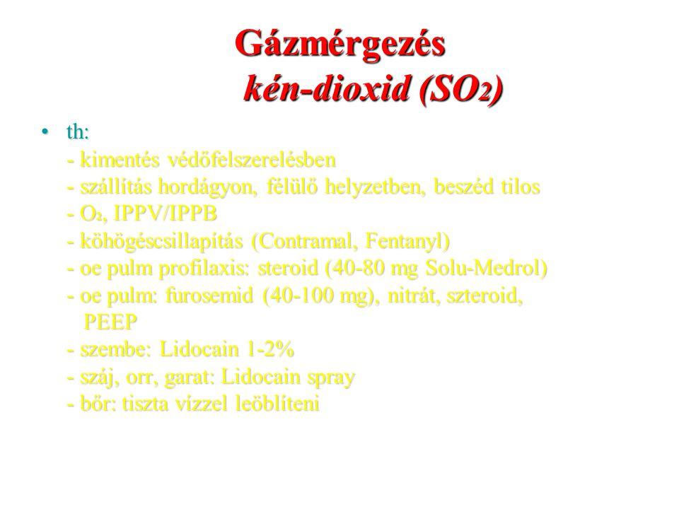 Gázmérgezés kén-dioxid (SO 2 ) th:th: - kimentés védőfelszerelésben - szállítás hordágyon, félülő helyzetben, beszéd tilos - O 2, IPPV/IPPB - köhögésc