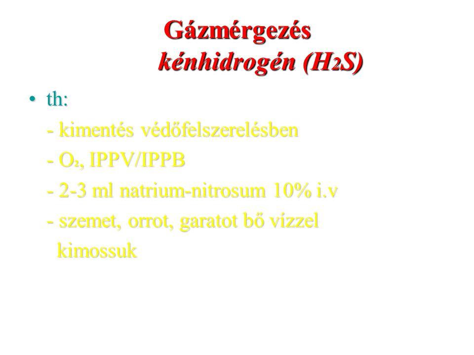 Gázmérgezés kénhidrogén (H 2 S) th:th: - kimentés védőfelszerelésben - O 2, IPPV/IPPB - 2-3 ml natrium-nitrosum 10% i.v - szemet, orrot, garatot bő ví