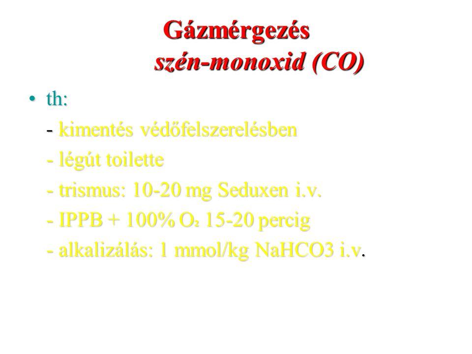Gázmérgezés szén-monoxid (CO) th:th: - kimentés védőfelszerelésben - légút toilette - trismus: 10-20 mg Seduxen i.v. - IPPB + 100% O 2 15-20 percig -