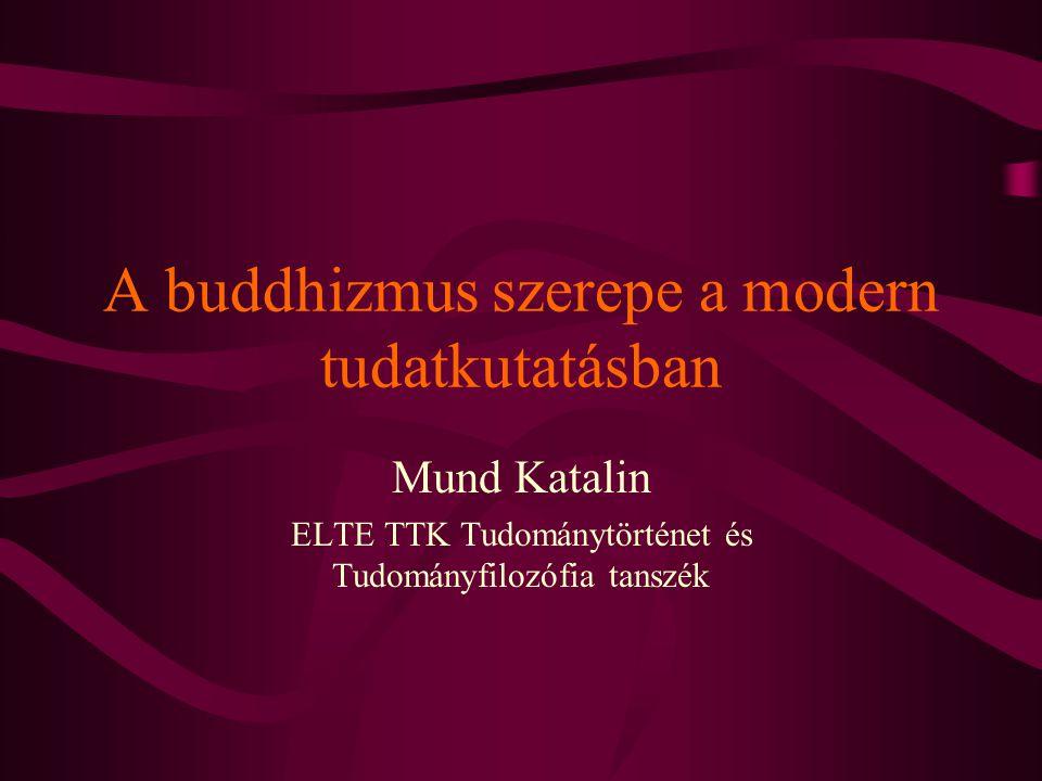 A buddhizmus szerepe a modern tudatkutatásban Mund Katalin ELTE TTK Tudománytörténet és Tudományfilozófia tanszék