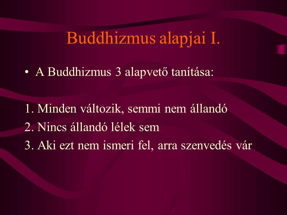 Buddhizmus alapjai I. A Buddhizmus 3 alapvető tanítása: 1. Minden változik, semmi nem állandó 2. Nincs állandó lélek sem 3. Aki ezt nem ismeri fel, ar
