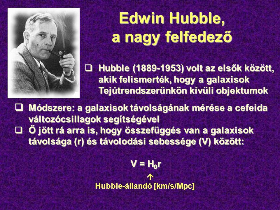 Edwin Hubble, a nagy felfedező  Hubble (1889-1953) volt az elsők között, akik felismerték, hogy a galaxisok Tejútrendszerünkön kívüli objektumok  Módszere: a galaxisok távolságának mérése a cefeida változócsillagok segítségével  Ő jött rá arra is, hogy összefüggés van a galaxisok távolsága (r) és távolodási sebessége (V) között: V = H 0 r  Hubble-állandó [km/s/Mpc]