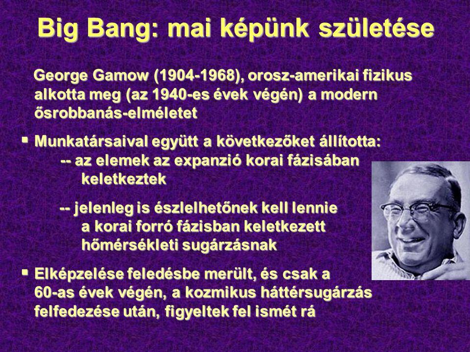 Big Bang: mai képünk születése George Gamow (1904-1968), orosz-amerikai fizikus alkotta meg (az 1940-es évek végén) a modern ősrobbanás-elméletet George Gamow (1904-1968), orosz-amerikai fizikus alkotta meg (az 1940-es évek végén) a modern ősrobbanás-elméletet  Munkatársaival együtt a következőket állította: -- az elemek az expanzió korai fázisában keletkeztek -- jelenleg is észlelhetőnek kell lennie a korai forró fázisban keletkezett hőmérsékleti sugárzásnak -- jelenleg is észlelhetőnek kell lennie a korai forró fázisban keletkezett hőmérsékleti sugárzásnak  Elképzelése feledésbe merült, és csak a 60-as évek végén, a kozmikus háttérsugárzás felfedezése után, figyeltek fel ismét rá