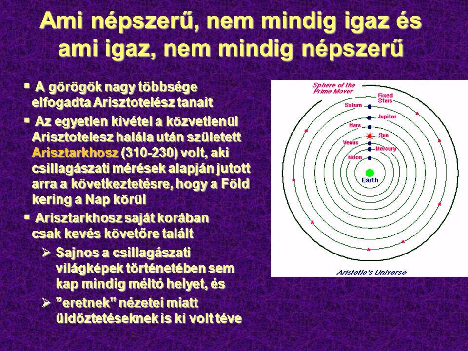 Ami népszerű, nem mindig igaz és ami igaz, nem mindig népszerű  A görögök nagy többsége elfogadta Arisztotelész tanait  Az egyetlen kivétel a közvetlenül Arisztotelesz halála után született Arisztarkhosz (310-230) volt, aki csillagászati mérések alapján jutott arra a következtetésre, hogy a Föld kering a Nap körül  Arisztarkhosz saját korában csak kevés követőre talált  Sajnos a csillagászati világképek történetében sem kap mindig méltó helyet, és  eretnek nézetei miatt üldöztetéseknek is ki volt téve