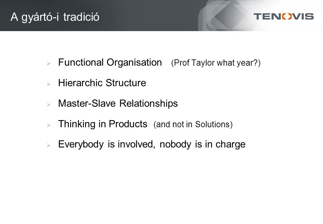 A gyártó-i tradició  Functional Organisation (Prof Taylor what year )  Hierarchic Structure  Master-Slave Relationships  Thinking in Products (and not in Solutions)  Everybody is involved, nobody is in charge