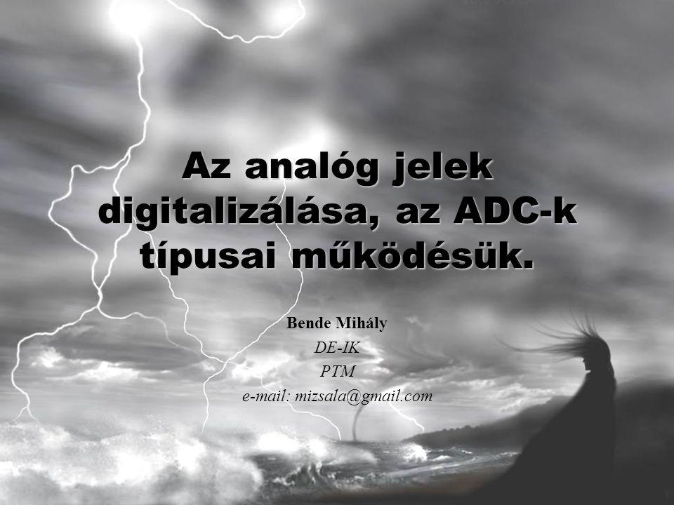 Az analóg jelek digitalizálása, az ADC-k típusai működésük. Bende Mihály DE-IK PTM e-mail: mizsala@gmail.com