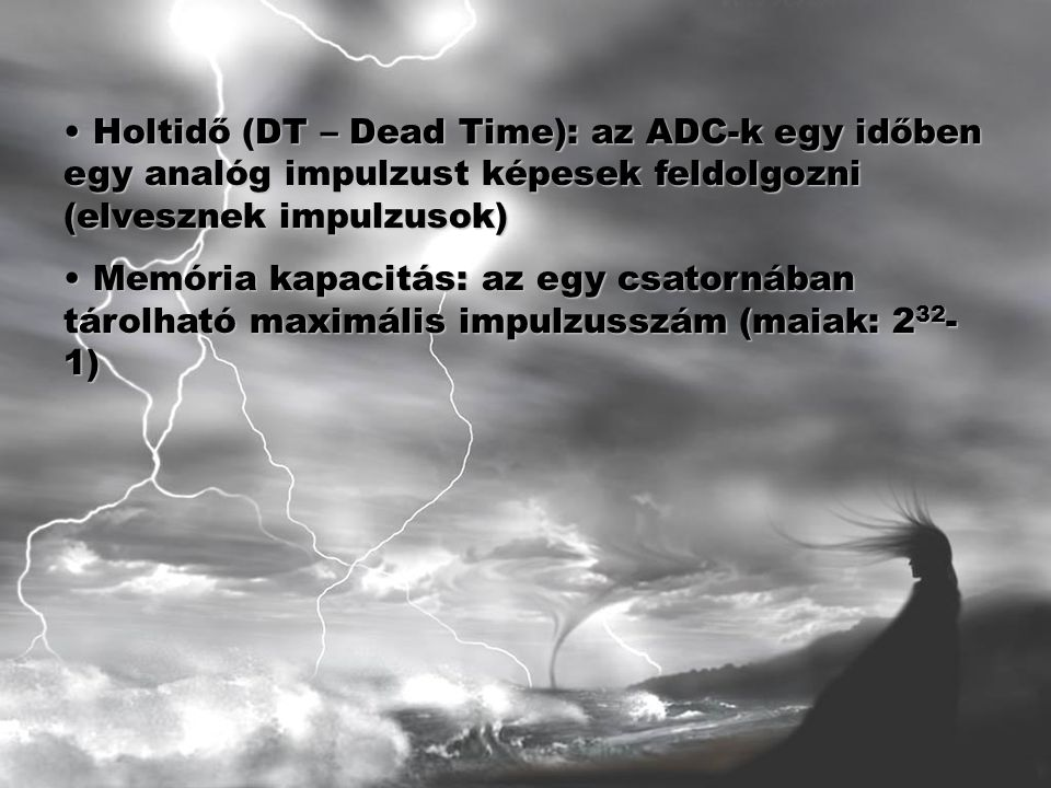 Holtidő (DT – Dead Time): az ADC-k egy időben egy analóg impulzust képesek feldolgozni (elvesznek impulzusok) Holtidő (DT – Dead Time): az ADC-k egy időben egy analóg impulzust képesek feldolgozni (elvesznek impulzusok) Memória kapacitás: az egy csatornában tárolható maximális impulzusszám (maiak: 2 32 - 1) Memória kapacitás: az egy csatornában tárolható maximális impulzusszám (maiak: 2 32 - 1)