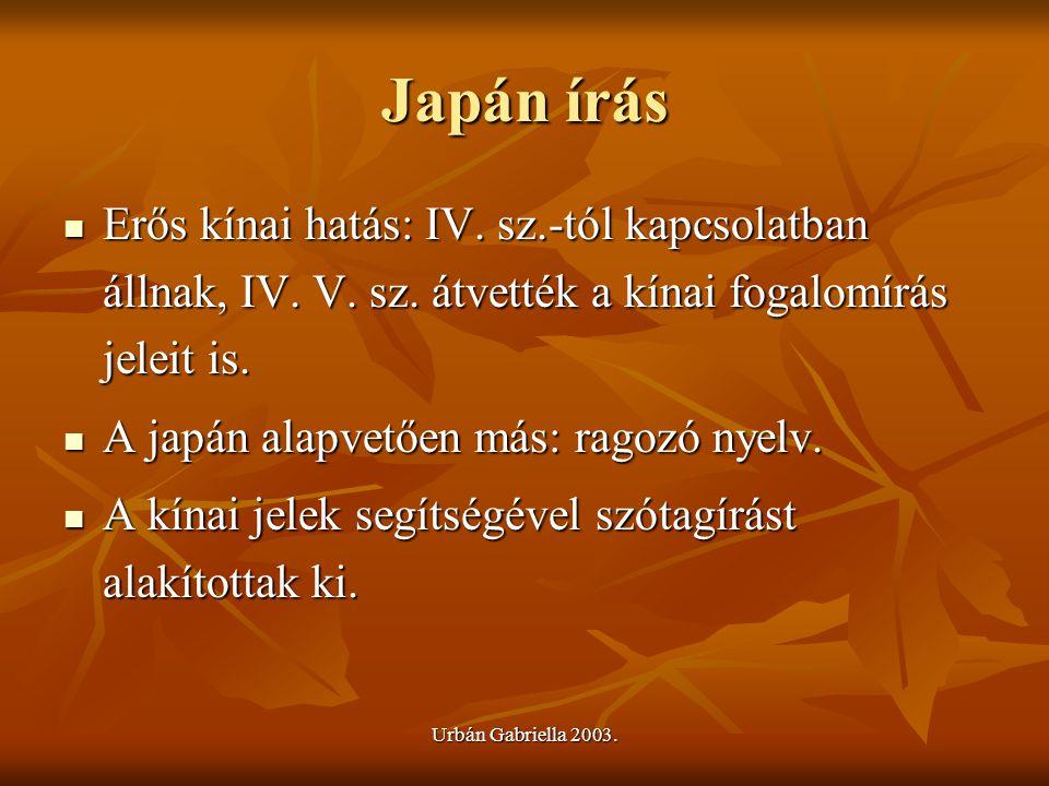 Urbán Gabriella 2003. Japán írás Erős kínai hatás: IV. sz.-tól kapcsolatban állnak, IV. V. sz. átvették a kínai fogalomírás jeleit is. Erős kínai hatá