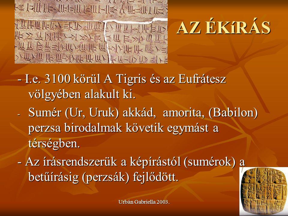 Urbán Gabriella 2003. AZ ÉKíRÁS - I.e. 3100 körül A Tigris és az Eufrátesz völgyében alakult ki. - Sumér (Ur, Uruk) akkád, amorita, (Babilon) perzsa b